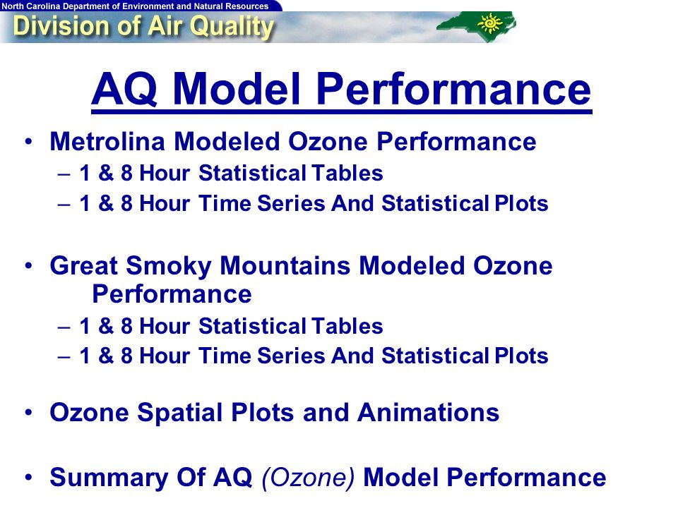 76 AQ Model Performance Metrolina Modeled Ozone Performance –1 & 8 Hour Statistical Tables –1 & 8 Hour Time Series And Statistical Plots Great Smoky Mountains Modeled Ozone Performance –1 & 8 Hour Statistical Tables –1 & 8 Hour Time Series And Statistical Plots Ozone Spatial Plots and Animations Summary Of AQ (Ozone) Model Performance