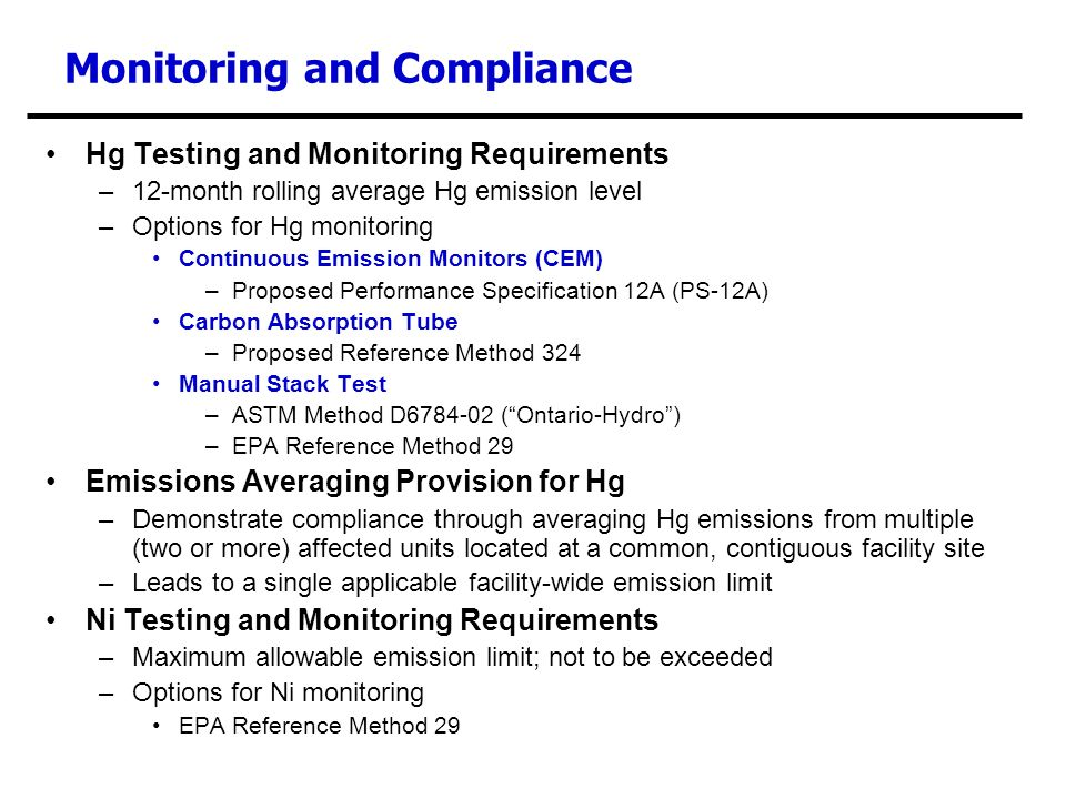 Monitoring and Compliance Hg Testing and Monitoring Requirements –12-month rolling average Hg emission level –Options for Hg monitoring Continuous Emission Monitors (CEM) –Proposed Performance Specification 12A (PS-12A) Carbon Absorption Tube –Proposed Reference Method 324 Manual Stack Test –ASTM Method D6784-02 (Ontario-Hydro) –EPA Reference Method 29 Emissions Averaging Provision for Hg –Demonstrate compliance through averaging Hg emissions from multiple (two or more) affected units located at a common, contiguous facility site –Leads to a single applicable facility-wide emission limit Ni Testing and Monitoring Requirements –Maximum allowable emission limit; not to be exceeded –Options for Ni monitoring EPA Reference Method 29