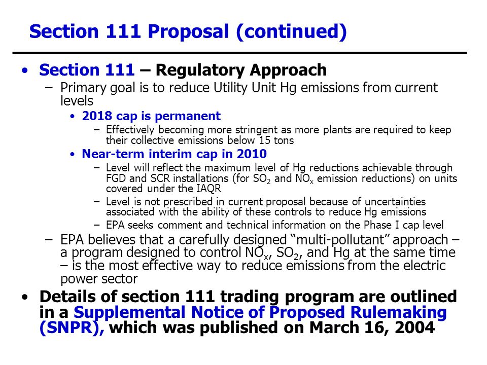 Section 111 Proposal (continued) Section 111 – Regulatory Approach –Primary goal is to reduce Utility Unit Hg emissions from current levels 2018 cap is permanent –Effectively becoming more stringent as more plants are required to keep their collective emissions below 15 tons Near-term interim cap in 2010 –Level will reflect the maximum level of Hg reductions achievable through FGD and SCR installations (for SO 2 and NO x emission reductions) on units covered under the IAQR –Level is not prescribed in current proposal because of uncertainties associated with the ability of these controls to reduce Hg emissions –EPA seeks comment and technical information on the Phase I cap level –EPA believes that a carefully designed multi-pollutant approach – a program designed to control NO x, SO 2, and Hg at the same time – is the most effective way to reduce emissions from the electric power sector Details of section 111 trading program are outlined in a Supplemental Notice of Proposed Rulemaking (SNPR), which was published on March 16, 2004