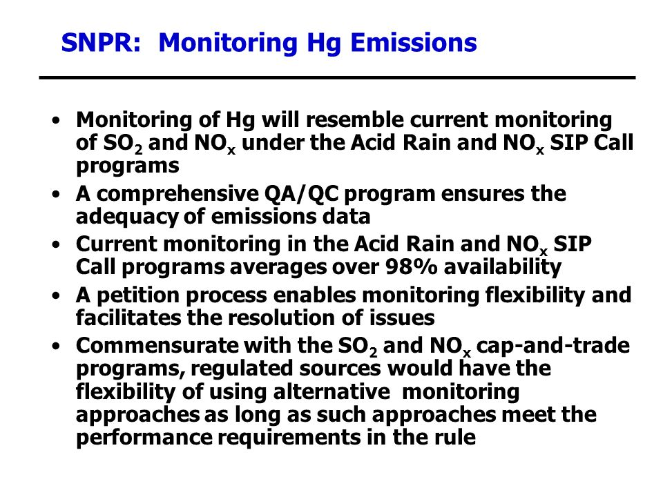 SNPR: Monitoring Hg Emissions Monitoring of Hg will resemble current monitoring of SO 2 and NO x under the Acid Rain and NO x SIP Call programs A comprehensive QA/QC program ensures the adequacy of emissions data Current monitoring in the Acid Rain and NO x SIP Call programs averages over 98% availability A petition process enables monitoring flexibility and facilitates the resolution of issues Commensurate with the SO 2 and NO x cap-and-trade programs, regulated sources would have the flexibility of using alternative monitoring approaches as long as such approaches meet the performance requirements in the rule