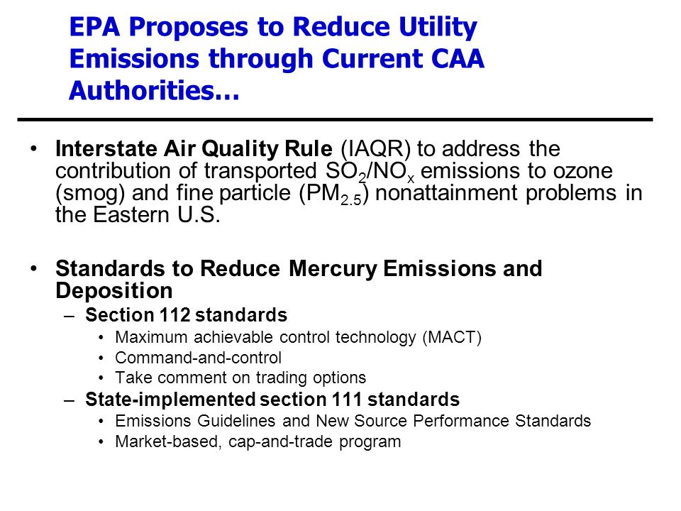 EPA Proposes to Reduce Utility Emissions through Current CAA Authorities… Interstate Air Quality Rule (IAQR) to address the contribution of transported SO 2 /NO x emissions to ozone (smog) and fine particle (PM 2.5 ) nonattainment problems in the Eastern U.S.