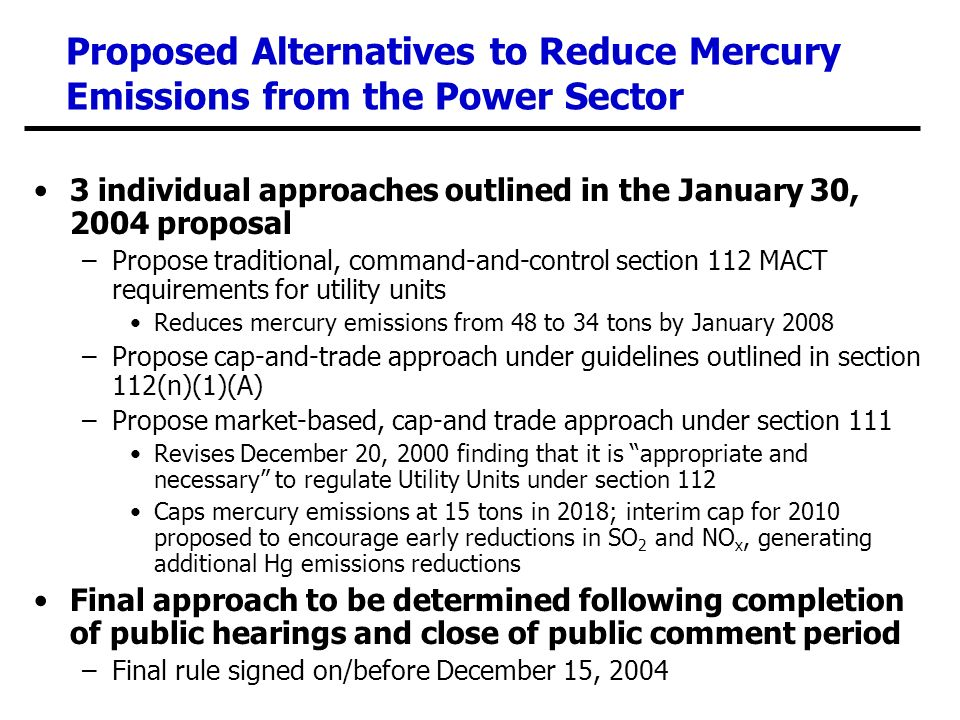 Proposed Alternatives to Reduce Mercury Emissions from the Power Sector 3 individual approaches outlined in the January 30, 2004 proposal –Propose traditional, command-and-control section 112 MACT requirements for utility units Reduces mercury emissions from 48 to 34 tons by January 2008 –Propose cap-and-trade approach under guidelines outlined in section 112(n)(1)(A) –Propose market-based, cap-and trade approach under section 111 Revises December 20, 2000 finding that it is appropriate and necessary to regulate Utility Units under section 112 Caps mercury emissions at 15 tons in 2018; interim cap for 2010 proposed to encourage early reductions in SO 2 and NO x, generating additional Hg emissions reductions Final approach to be determined following completion of public hearings and close of public comment period –Final rule signed on/before December 15, 2004