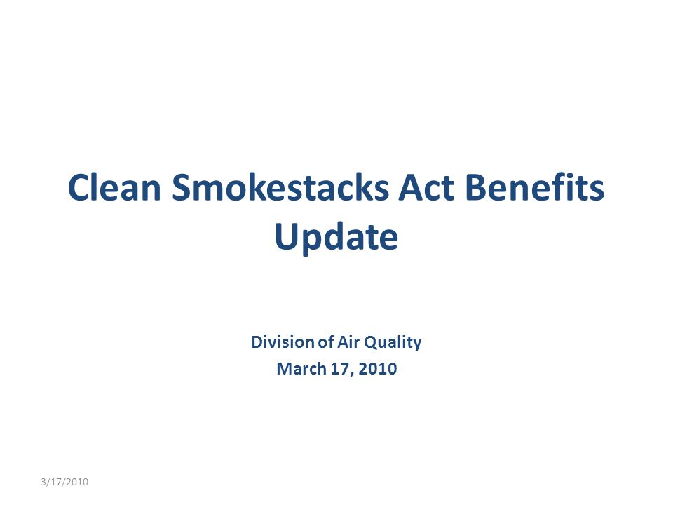 Clean Smokestacks Act Benefits Update Division of Air Quality March 17, /17/2010
