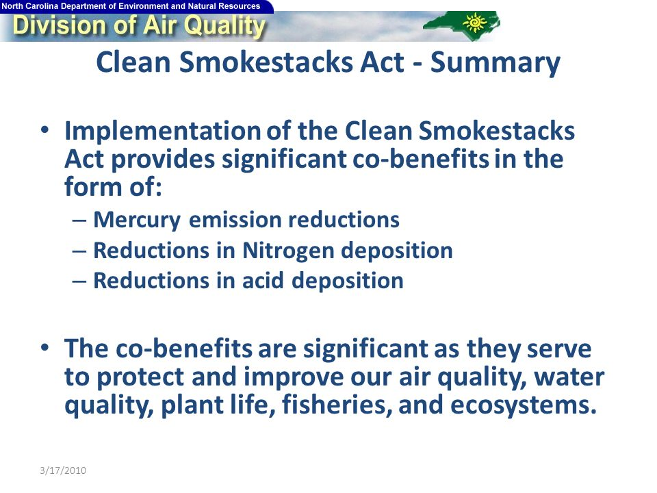 Clean Smokestacks Act - Summary Implementation of the Clean Smokestacks Act provides significant co-benefits in the form of: – Mercury emission reductions – Reductions in Nitrogen deposition – Reductions in acid deposition The co-benefits are significant as they serve to protect and improve our air quality, water quality, plant life, fisheries, and ecosystems.