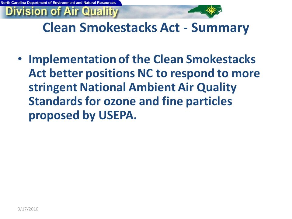 Clean Smokestacks Act - Summary Implementation of the Clean Smokestacks Act better positions NC to respond to more stringent National Ambient Air Quality Standards for ozone and fine particles proposed by USEPA.