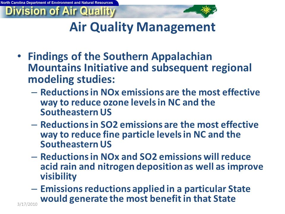 Air Quality Management Findings of the Southern Appalachian Mountains Initiative and subsequent regional modeling studies: – Reductions in NOx emissions are the most effective way to reduce ozone levels in NC and the Southeastern US – Reductions in SO2 emissions are the most effective way to reduce fine particle levels in NC and the Southeastern US – Reductions in NOx and SO2 emissions will reduce acid rain and nitrogen deposition as well as improve visibility – Emissions reductions applied in a particular State would generate the most benefit in that State 3/17/2010