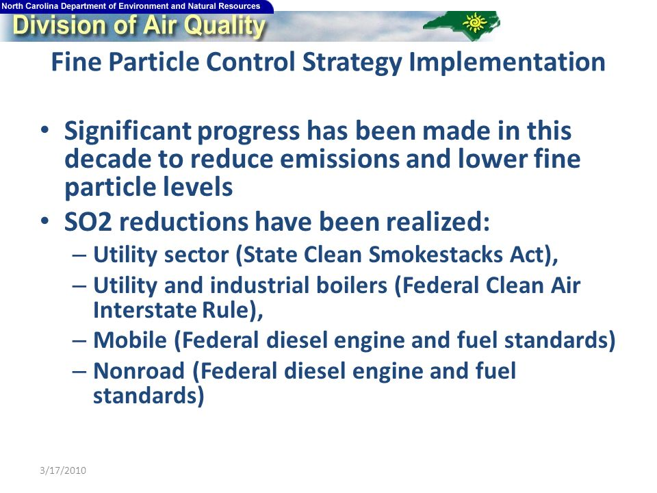 Fine Particle Control Strategy Implementation Significant progress has been made in this decade to reduce emissions and lower fine particle levels SO2 reductions have been realized: – Utility sector (State Clean Smokestacks Act), – Utility and industrial boilers (Federal Clean Air Interstate Rule), – Mobile (Federal diesel engine and fuel standards) – Nonroad (Federal diesel engine and fuel standards) 3/17/2010
