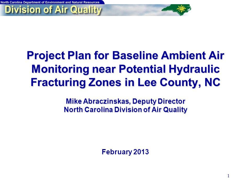 1 Project Plan for Baseline Ambient Air Monitoring near Potential Hydraulic Fracturing Zones in Lee County, NC Mike Abraczinskas, Deputy Director North Carolina Division of Air Quality Project Plan for Baseline Ambient Air Monitoring near Potential Hydraulic Fracturing Zones in Lee County, NC Mike Abraczinskas, Deputy Director North Carolina Division of Air Quality February 2013