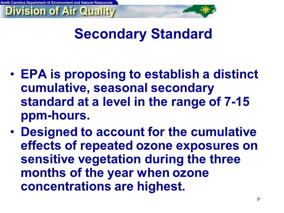 9 Secondary Standard EPA is proposing to establish a distinct cumulative, seasonal secondary standard at a level in the range of 7-15 ppm-hours.