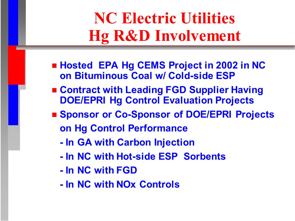NC Electric Utilities Hg R&D Involvement n Hosted EPA Hg CEMS Project in 2002 in NC on Bituminous Coal w/ Cold-side ESP n Contract with Leading FGD Supplier Having DOE/EPRI Hg Control Evaluation Projects n Sponsor or Co-Sponsor of DOE/EPRI Projects on Hg Control Performance - In GA with Carbon Injection - In NC with Hot-side ESP Sorbents - In NC with FGD - In NC with NOx Controls