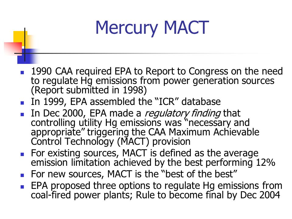 Mercury MACT 1990 CAA required EPA to Report to Congress on the need to regulate Hg emissions from power generation sources (Report submitted in 1998)