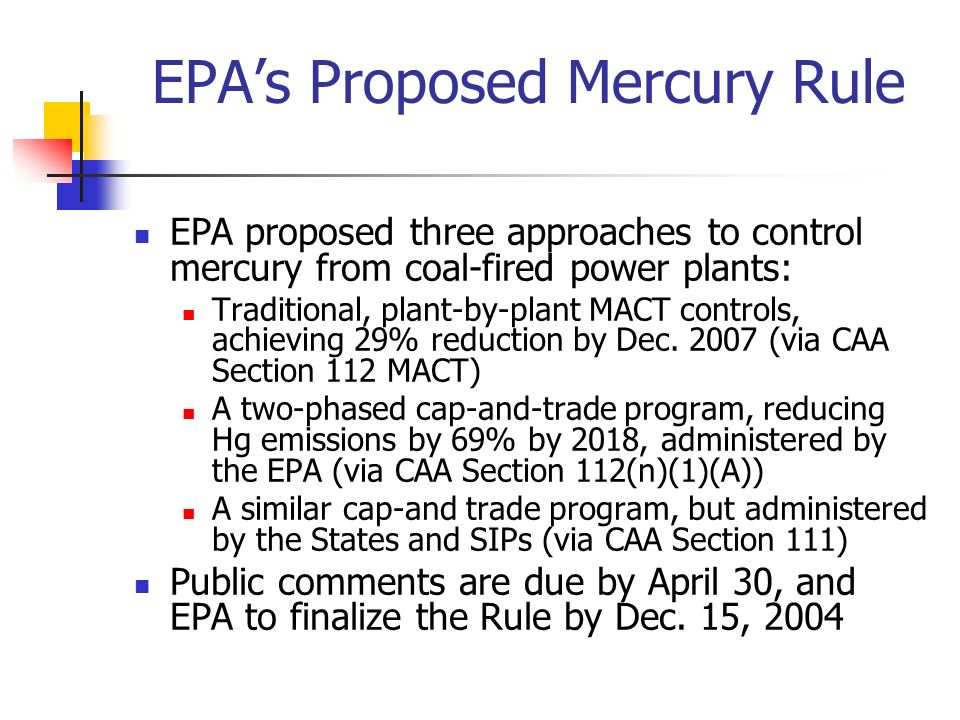 EPAs Proposed Mercury Rule EPA proposed three approaches to control mercury from coal-fired power plants: Traditional, plant-by-plant MACT controls, achieving 29% reduction by Dec.