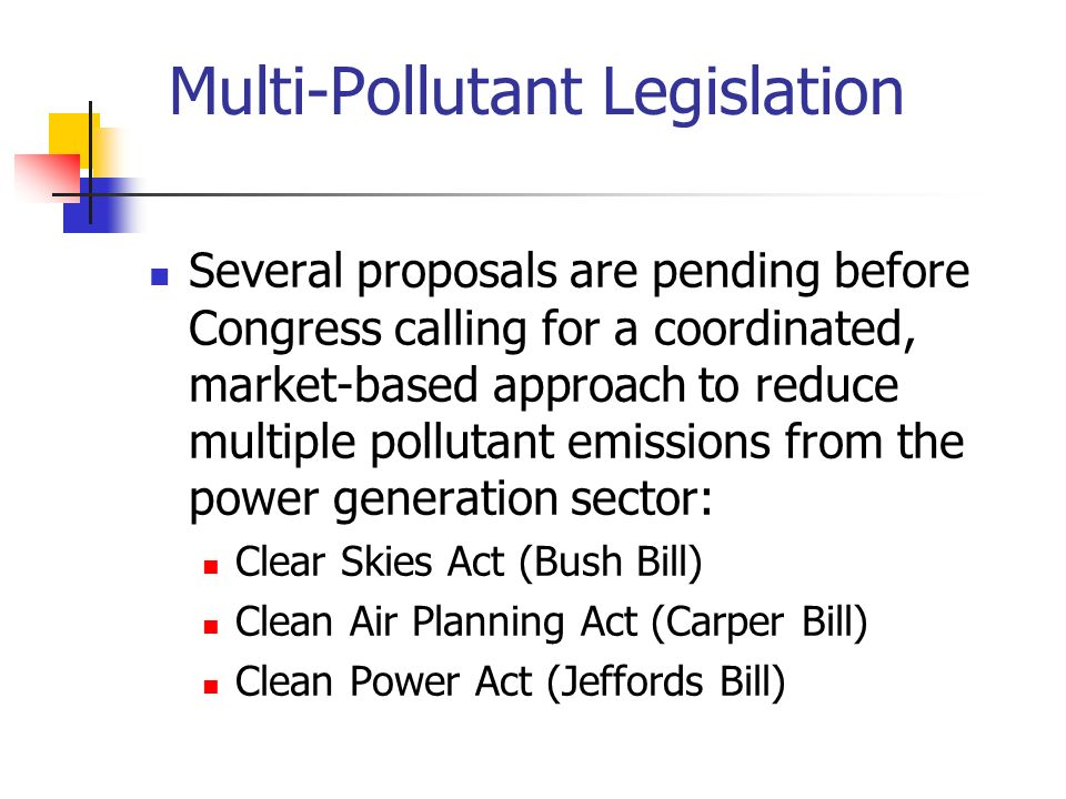 Multi-Pollutant Legislation Several proposals are pending before Congress calling for a coordinated, market-based approach to reduce multiple pollutant emissions from the power generation sector: Clear Skies Act (Bush Bill) Clean Air Planning Act (Carper Bill) Clean Power Act (Jeffords Bill)