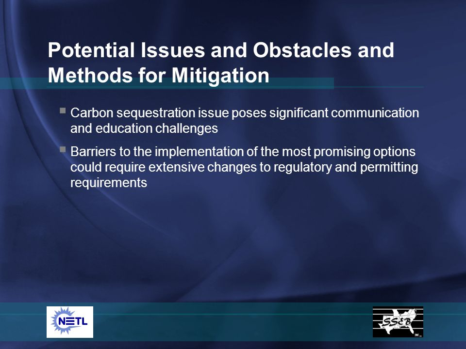 Potential Issues and Obstacles and Methods for Mitigation Carbon sequestration issue poses significant communication and education challenges Barriers to the implementation of the most promising options could require extensive changes to regulatory and permitting requirements