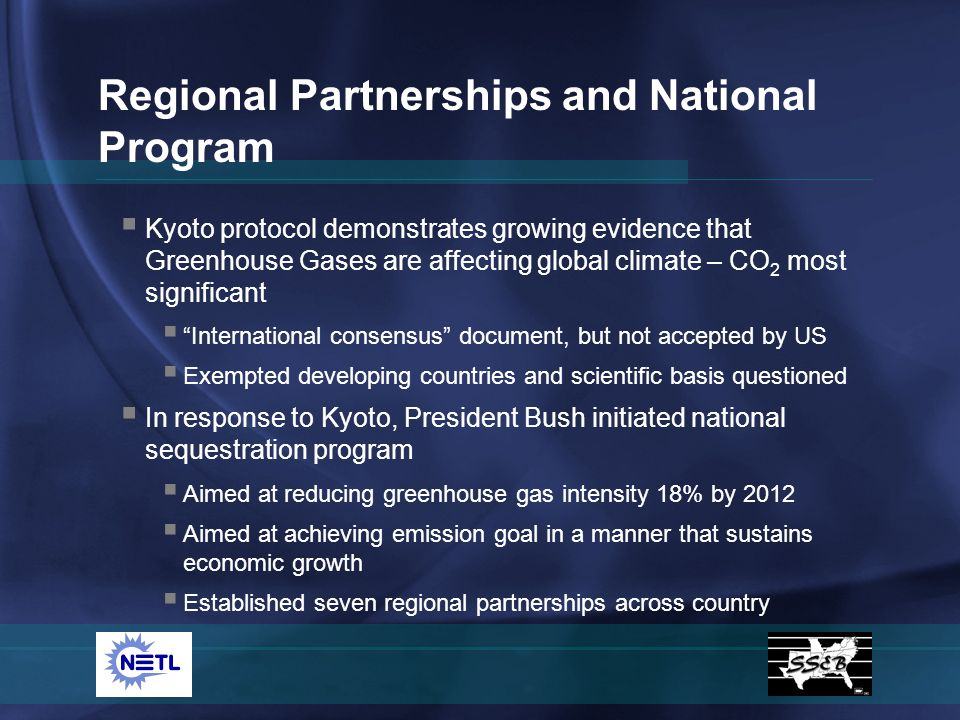 Kyoto protocol demonstrates growing evidence that Greenhouse Gases are affecting global climate – CO 2 most significant International consensus document, but not accepted by US Exempted developing countries and scientific basis questioned In response to Kyoto, President Bush initiated national sequestration program Aimed at reducing greenhouse gas intensity 18% by 2012 Aimed at achieving emission goal in a manner that sustains economic growth Established seven regional partnerships across country Regional Partnerships and National Program