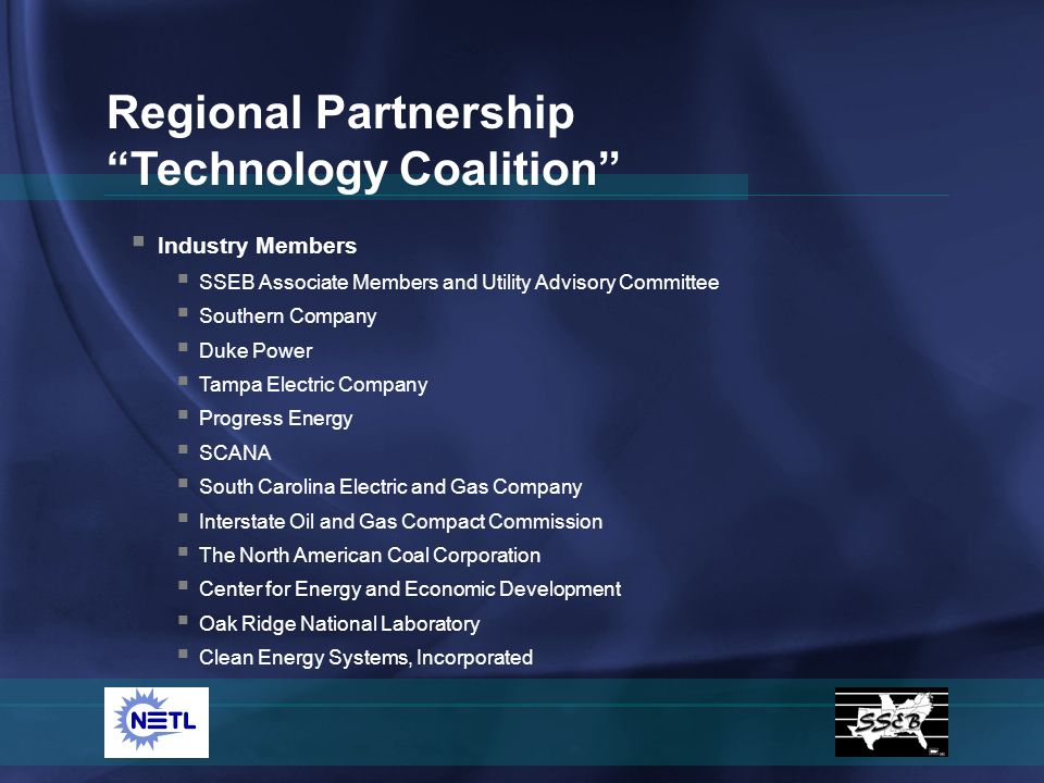Industry Members SSEB Associate Members and Utility Advisory Committee Southern Company Duke Power Tampa Electric Company Progress Energy SCANA South Carolina Electric and Gas Company Interstate Oil and Gas Compact Commission The North American Coal Corporation Center for Energy and Economic Development Oak Ridge National Laboratory Clean Energy Systems, Incorporated Regional Partnership Technology Coalition