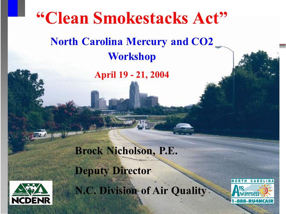 Clean Smokestacks Act North Carolina Mercury and CO2 Workshop April 19 - 21, 2004 Brock Nicholson, P.E.
