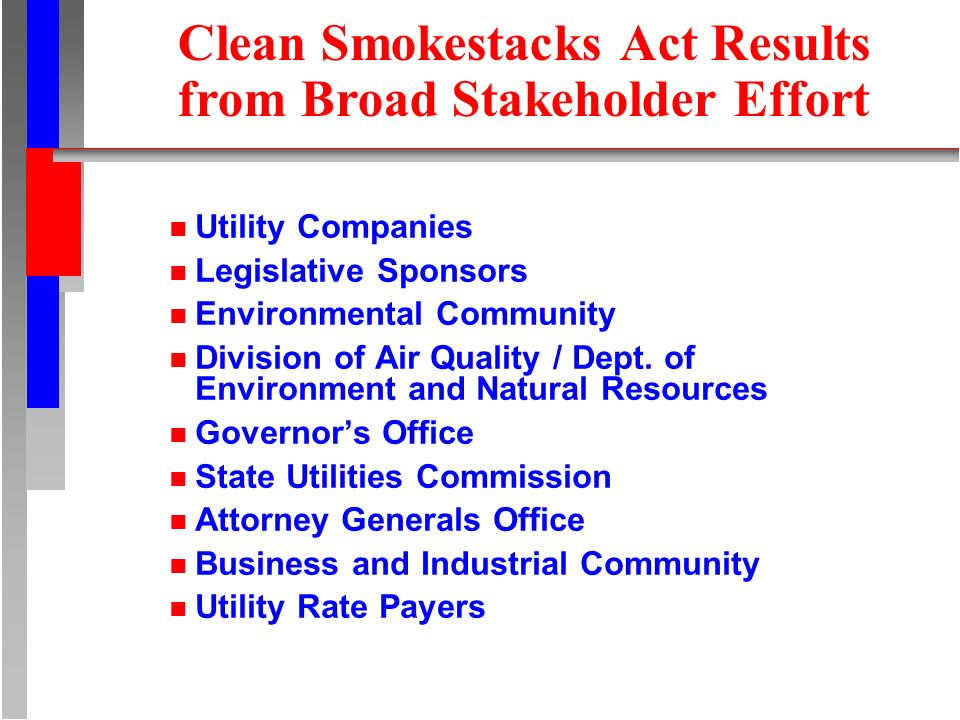 Clean Smokestacks Act Results from Broad Stakeholder Effort n Utility Companies n Legislative Sponsors n Environmental Community n Division of Air Qua