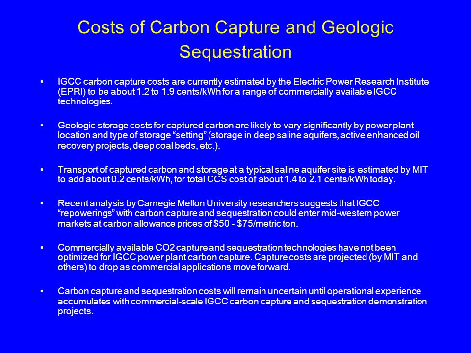 Costs of Carbon Capture and Geologic Sequestration IGCC carbon capture costs are currently estimated by the Electric Power Research Institute (EPRI) t