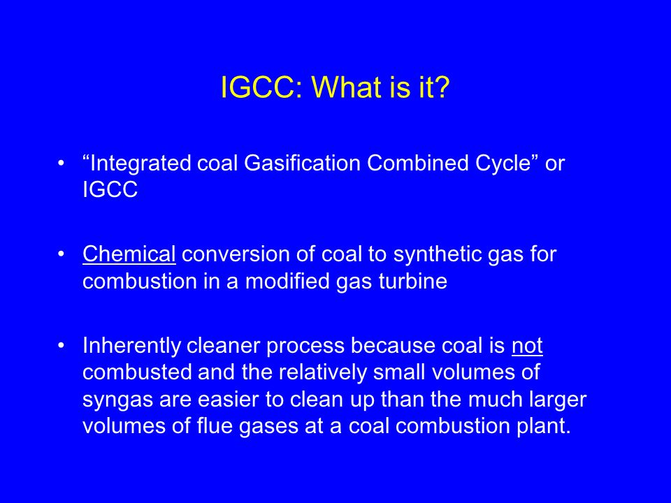 IGCC: What is it? Integrated coal Gasification Combined Cycle or IGCC Chemical conversion of coal to synthetic gas for combustion in a modified gas tu