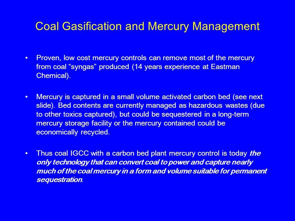 Coal Gasification and Mercury Management Proven, low cost mercury controls can remove most of the mercury from coal syngas produced (14 years experien