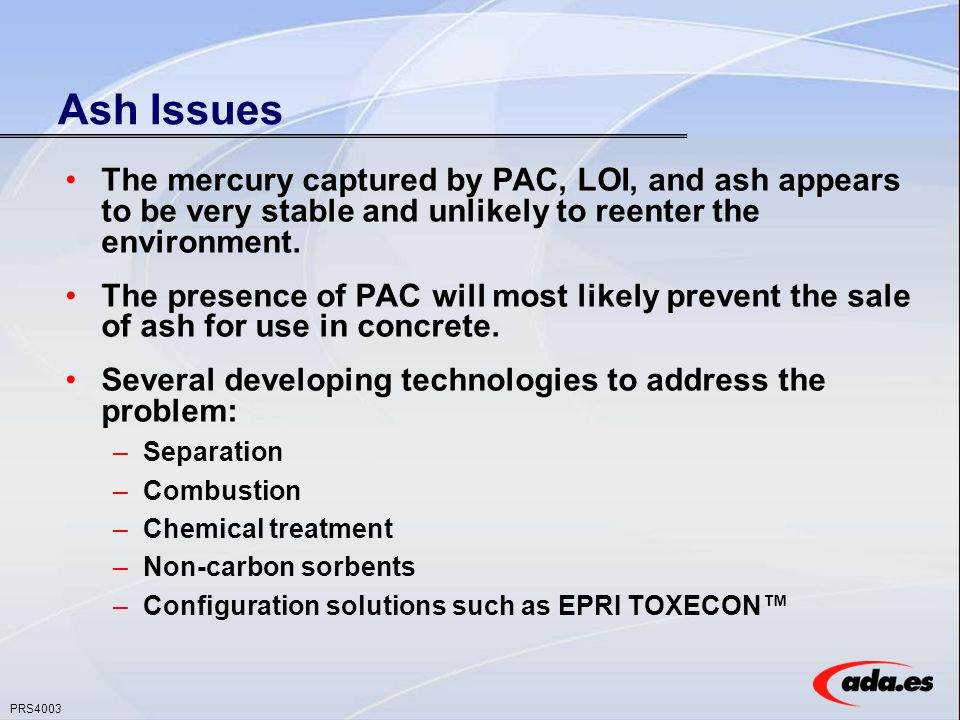 PRS4003 Ash Issues The mercury captured by PAC, LOI, and ash appears to be very stable and unlikely to reenter the environment.