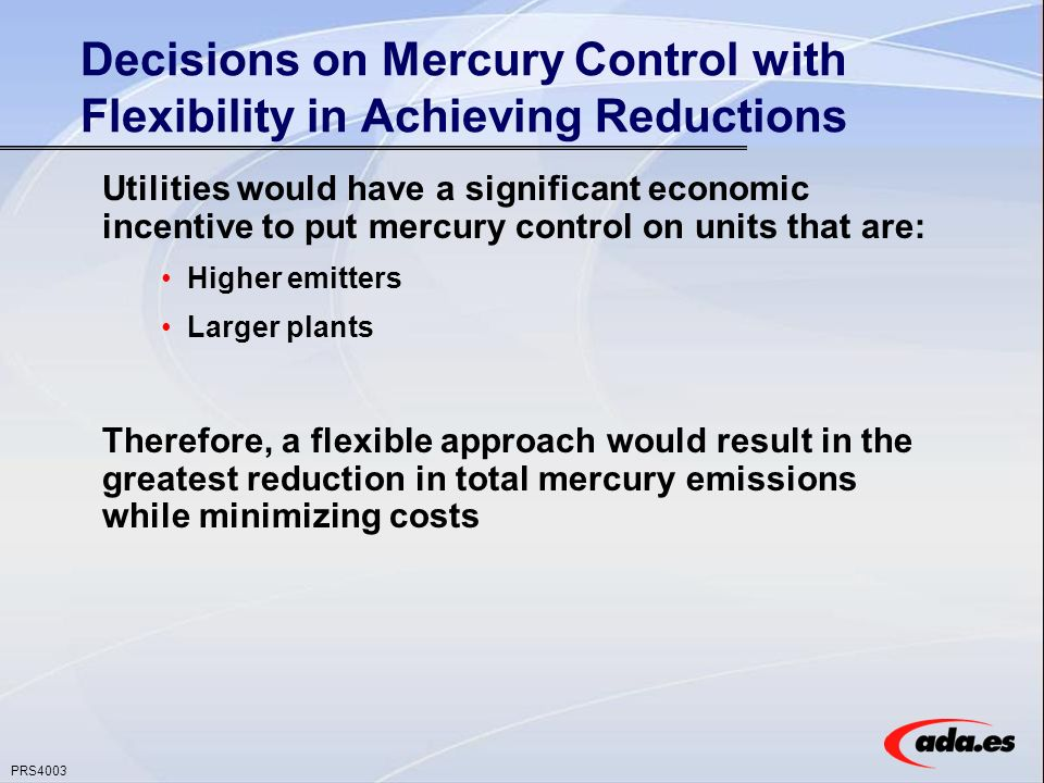 PRS4003 Decisions on Mercury Control with Flexibility in Achieving Reductions Utilities would have a significant economic incentive to put mercury control on units that are: Higher emitters Larger plants Therefore, a flexible approach would result in the greatest reduction in total mercury emissions while minimizing costs