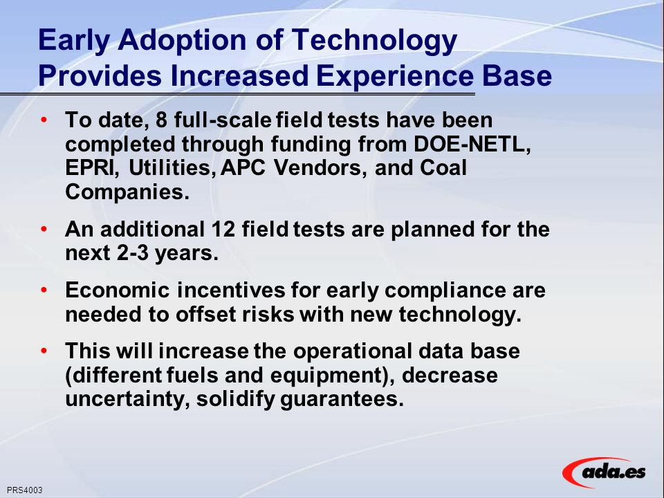 PRS4003 Early Adoption of Technology Provides Increased Experience Base To date, 8 full-scale field tests have been completed through funding from DOE-NETL, EPRI, Utilities, APC Vendors, and Coal Companies.