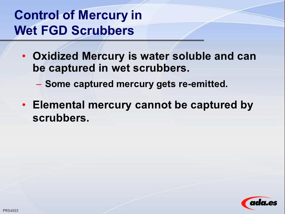 PRS4003 Control of Mercury in Wet FGD Scrubbers Oxidized Mercury is water soluble and can be captured in wet scrubbers.
