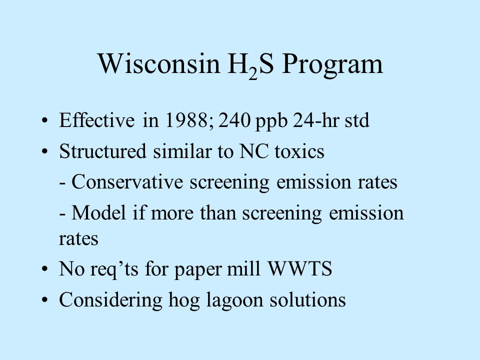 Wisconsin H 2 S Program Effective in 1988; 240 ppb 24-hr std Structured similar to NC toxics - Conservative screening emission rates - Model if more than screening emission rates No reqts for paper mill WWTS Considering hog lagoon solutions