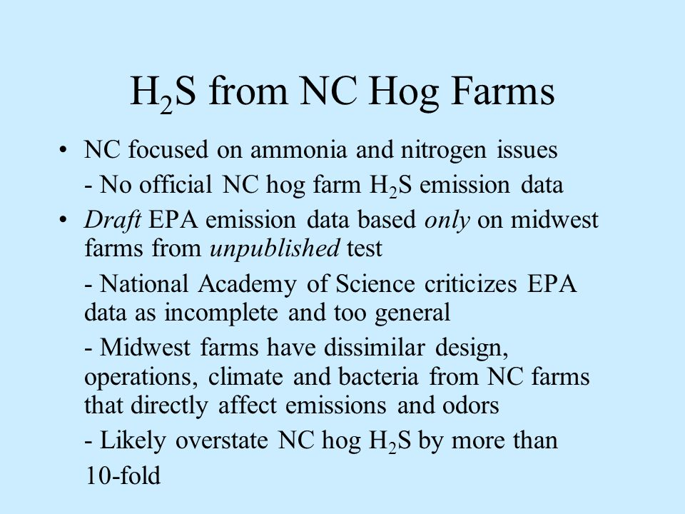 H 2 S from NC Hog Farms NC focused on ammonia and nitrogen issues - No official NC hog farm H 2 S emission data Draft EPA emission data based only on midwest farms from unpublished test - National Academy of Science criticizes EPA data as incomplete and too general - Midwest farms have dissimilar design, operations, climate and bacteria from NC farms that directly affect emissions and odors - Likely overstate NC hog H 2 S by more than 10-fold