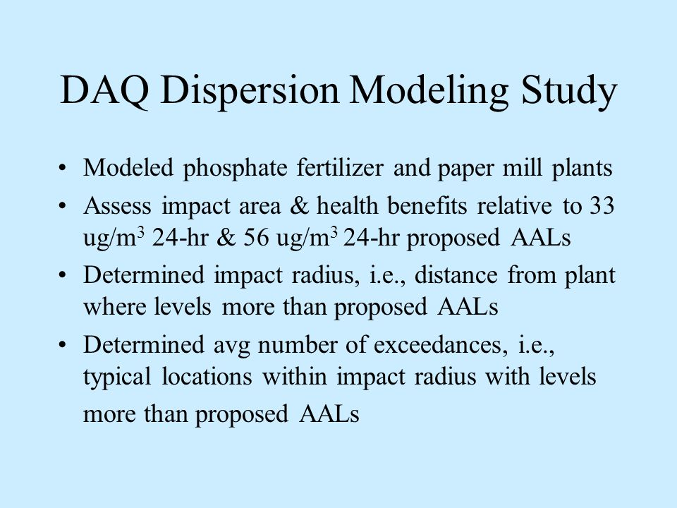 DAQ Dispersion Modeling Study Modeled phosphate fertilizer and paper mill plants Assess impact area & health benefits relative to 33 ug/m 3 24-hr & 56 ug/m 3 24-hr proposed AALs Determined impact radius, i.e., distance from plant where levels more than proposed AALs Determined avg number of exceedances, i.e., typical locations within impact radius with levels more than proposed AALs