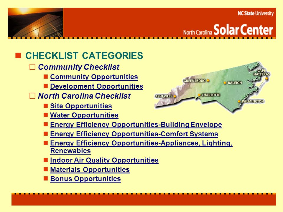 CHECKLIST CATEGORIES Community Checklist Community Opportunities Development Opportunities North Carolina Checklist Site Opportunities Water Opportunities Energy Efficiency Opportunities-Building Envelope Energy Efficiency Opportunities-Comfort Systems Energy Efficiency Opportunities-Appliances, Lighting, Renewables Indoor Air Quality Opportunities Materials Opportunities Bonus Opportunities