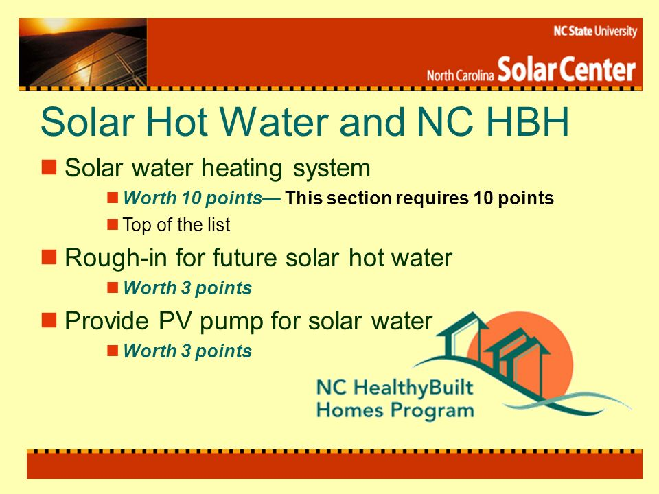 Solar Hot Water and NC HBH Solar water heating system Worth 10 points This section requires 10 points Top of the list Rough-in for future solar hot water Worth 3 points Provide PV pump for solar water Worth 3 points