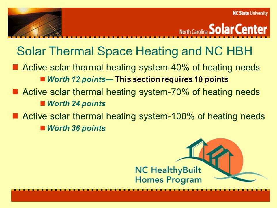Solar Thermal Space Heating and NC HBH Active solar thermal heating system-40% of heating needs Worth 12 points This section requires 10 points Active solar thermal heating system-70% of heating needs Worth 24 points Active solar thermal heating system-100% of heating needs Worth 36 points