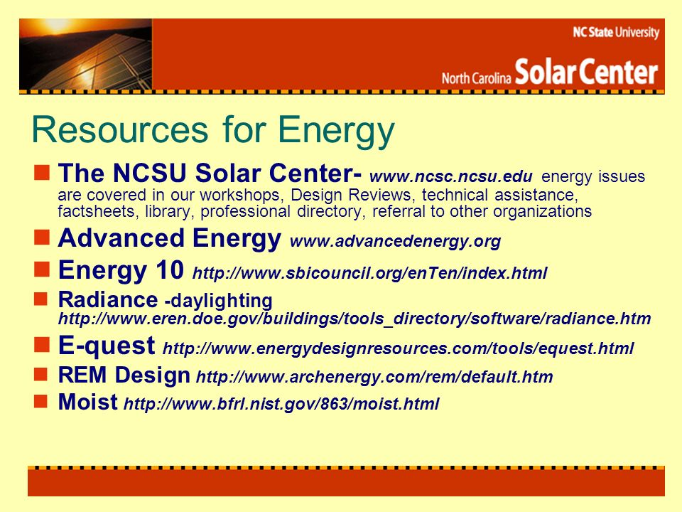 Resources for Energy The NCSU Solar Center-   energy issues are covered in our workshops, Design Reviews, technical assistance, factsheets, library, professional directory, referral to other organizations Advanced Energy   Energy 10   Radiance -daylighting   E-quest   REM Design   Moist
