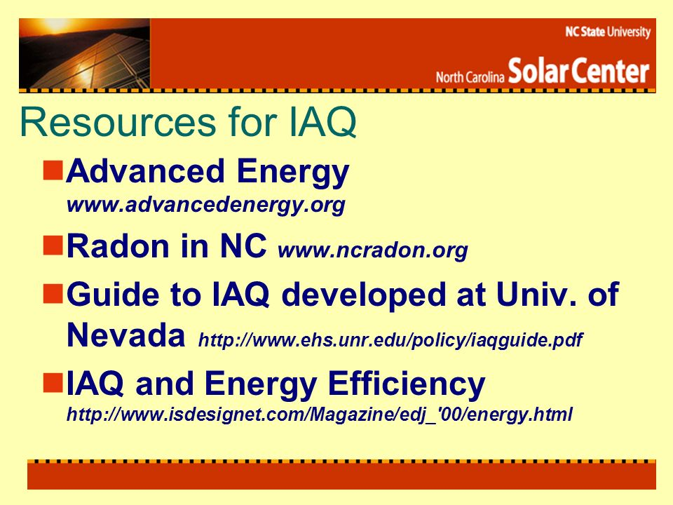 Resources for IAQ Advanced Energy www.advancedenergy.org Radon in NC www.ncradon.org Guide to IAQ developed at Univ. of Nevada http://www.ehs.unr.edu/