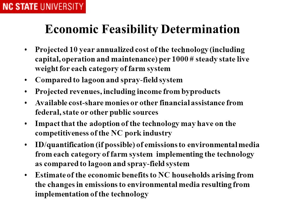 Economic Feasibility Determination Projected 10 year annualized cost of the technology (including capital, operation and maintenance) per 1000 # steady state live weight for each category of farm system Compared to lagoon and spray-field system Projected revenues, including income from byproducts Available cost-share monies or other financial assistance from federal, state or other public sources Impact that the adoption of the technology may have on the competitiveness of the NC pork industry ID/quantification (if possible) of emissions to environmental media from each category of farm system implementing the technology as compared to lagoon and spray-field system Estimate of the economic benefits to NC households arising from the changes in emissions to environmental media resulting from implementation of the technology