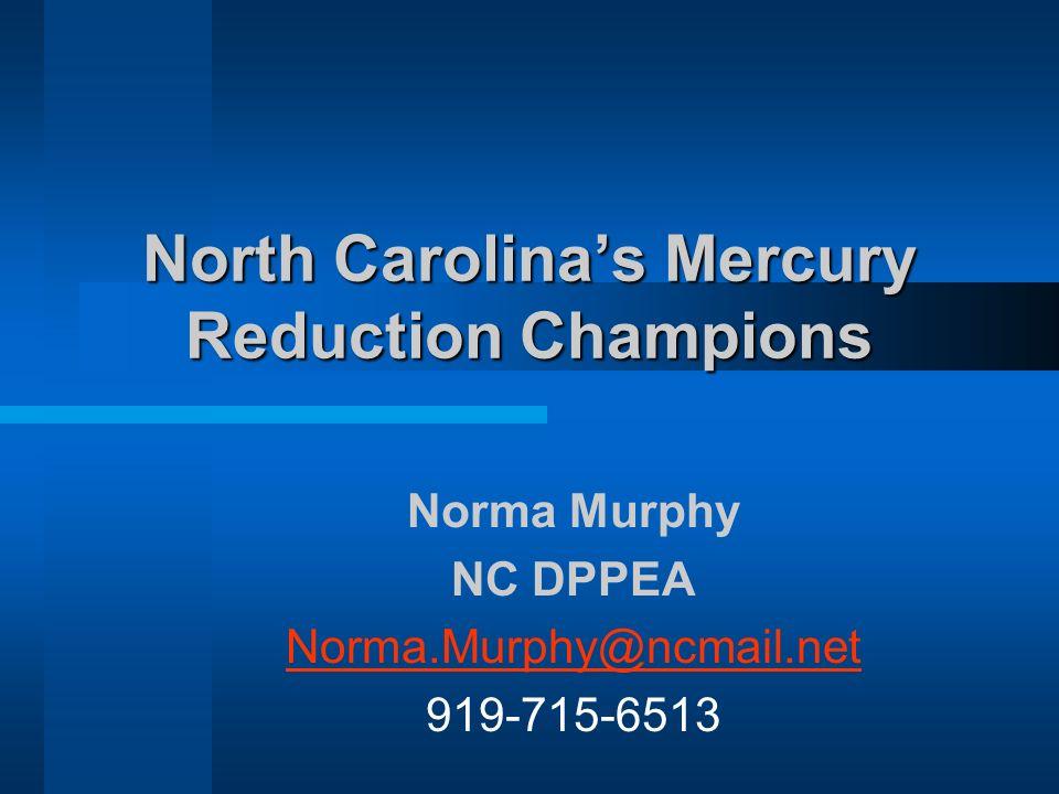 North Carolinas Mercury Reduction Champions Norma Murphy NC DPPEA Norma.Murphy@ncmail.net 919-715-6513