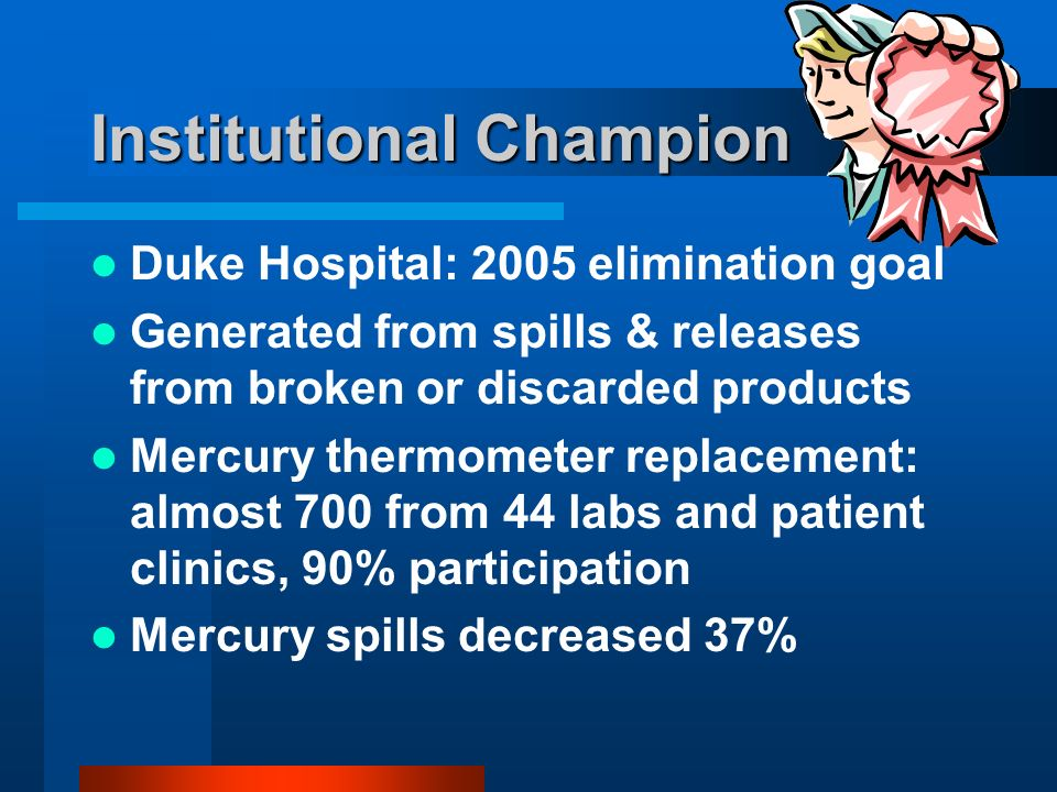 Institutional Champion Duke Hospital: 2005 elimination goal Generated from spills & releases from broken or discarded products Mercury thermometer replacement: almost 700 from 44 labs and patient clinics, 90% participation Mercury spills decreased 37%