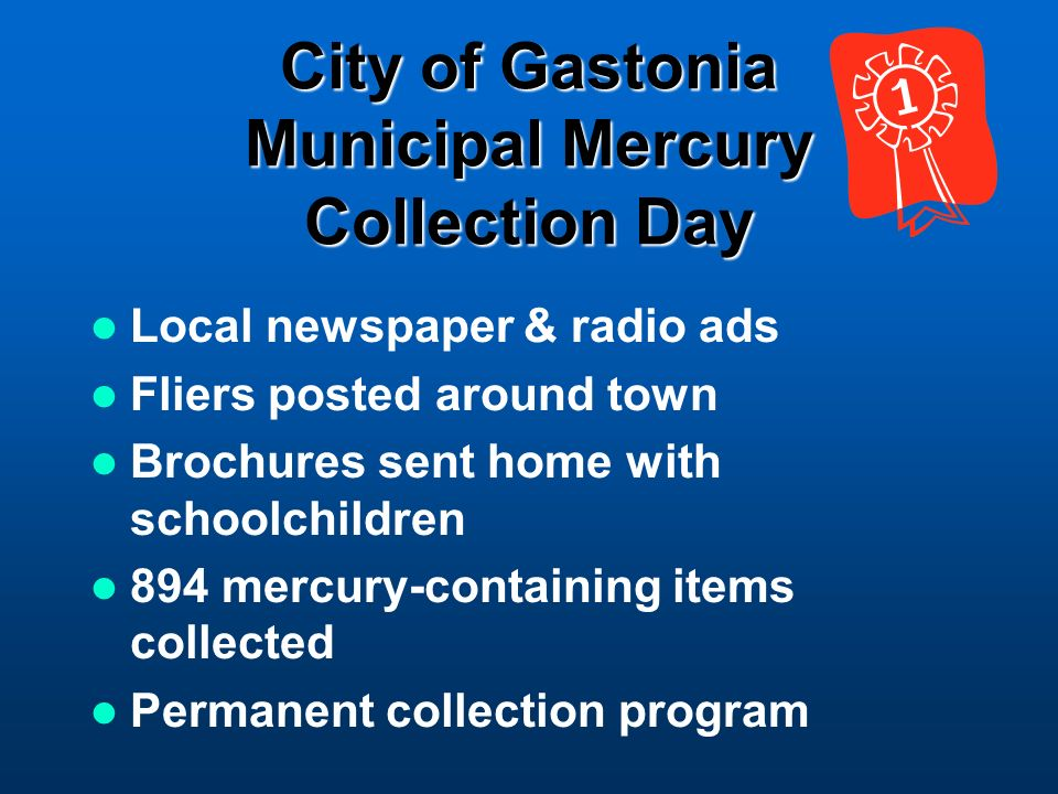 City of Gastonia Municipal Mercury Collection Day Local newspaper & radio ads Fliers posted around town Brochures sent home with schoolchildren 894 mercury-containing items collected Permanent collection program