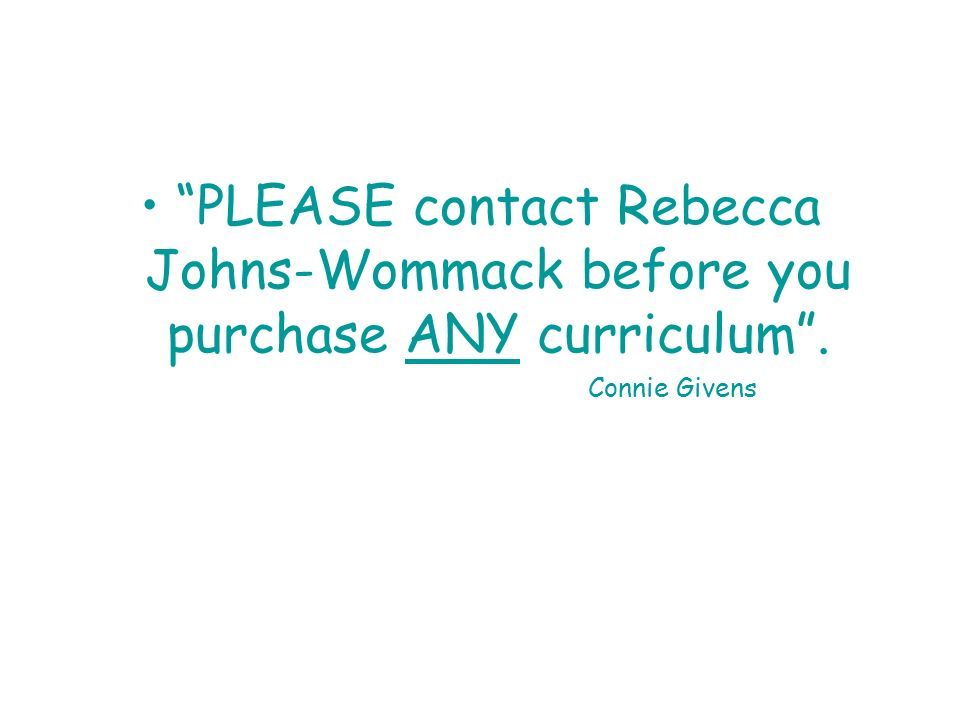 PLEASE contact Rebecca Johns-Wommack before you purchase ANY curriculum. Connie Givens