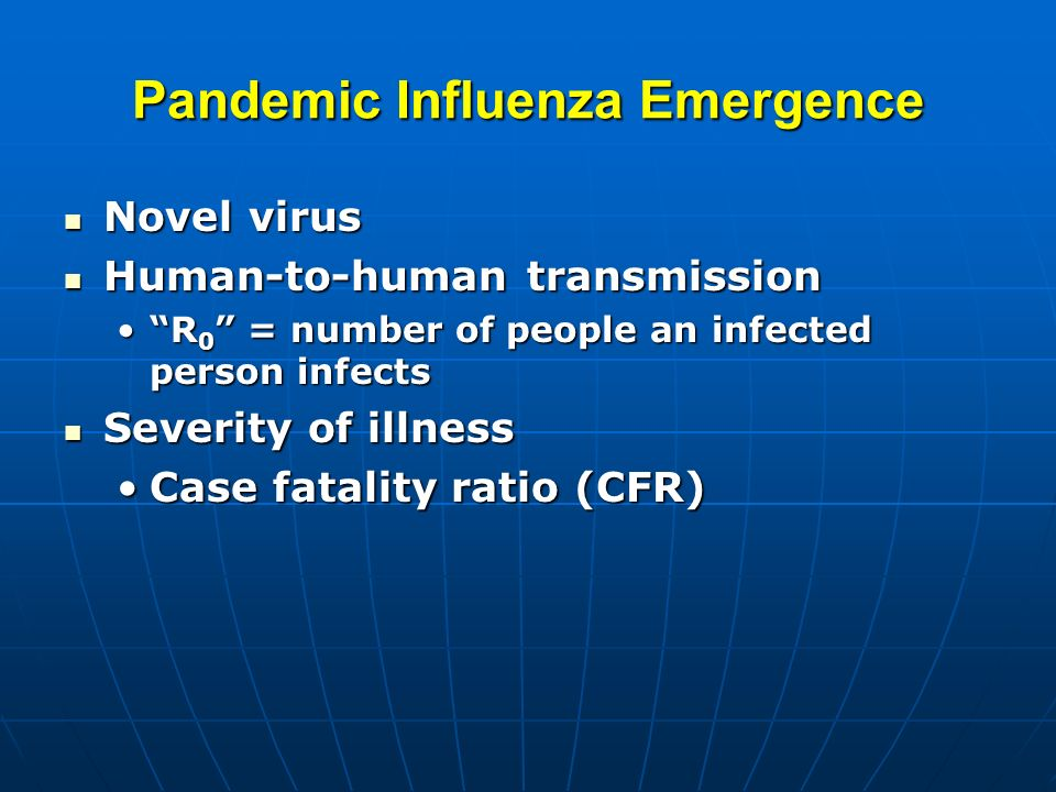 Pandemic Influenza Emergence Novel virus Novel virus Human-to-human transmission Human-to-human transmission R 0 = number of people an infected person infectsR 0 = number of people an infected person infects Severity of illness Severity of illness Case fatality ratio (CFR)Case fatality ratio (CFR)