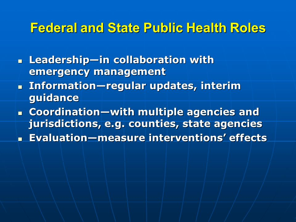 Federal and State Public Health Roles Leadershipin collaboration with emergency management Leadershipin collaboration with emergency management Informationregular updates, interim guidance Informationregular updates, interim guidance Coordinationwith multiple agencies and jurisdictions, e.g.