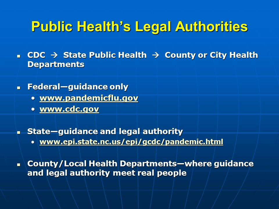 Public Healths Legal Authorities CDC State Public Health County or City Health Departments CDC State Public Health County or City Health Departments Federalguidance only Federalguidance only www.pandemicflu.govwww.pandemicflu.govwww.pandemicflu.gov www.cdc.govwww.cdc.govwww.cdc.gov Stateguidance and legal authority Stateguidance and legal authority www.epi.state.nc.us/epi/gcdc/pandemic.htmlwww.epi.state.nc.us/epi/gcdc/pandemic.htmlwww.epi.state.nc.us/epi/gcdc/pandemic.html County/Local Health Departmentswhere guidance and legal authority meet real people County/Local Health Departmentswhere guidance and legal authority meet real people