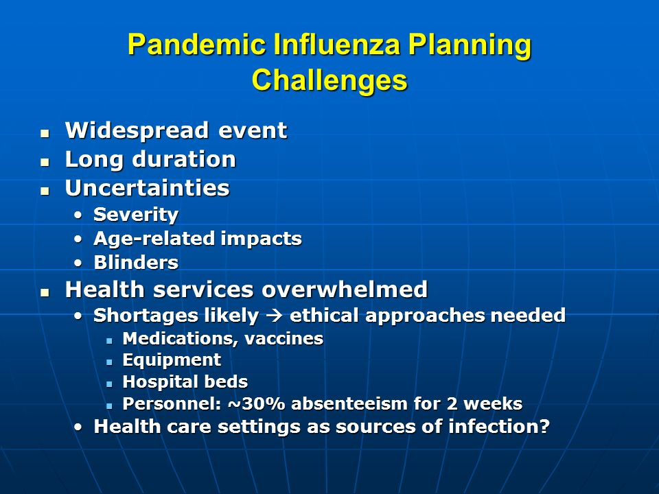 Pandemic Influenza Planning Challenges Widespread event Widespread event Long duration Long duration Uncertainties Uncertainties SeveritySeverity Age-related impactsAge-related impacts BlindersBlinders Health services overwhelmed Health services overwhelmed Shortages likely ethical approaches neededShortages likely ethical approaches needed Medications, vaccines Medications, vaccines Equipment Equipment Hospital beds Hospital beds Personnel: ~30% absenteeism for 2 weeks Personnel: ~30% absenteeism for 2 weeks Health care settings as sources of infection Health care settings as sources of infection