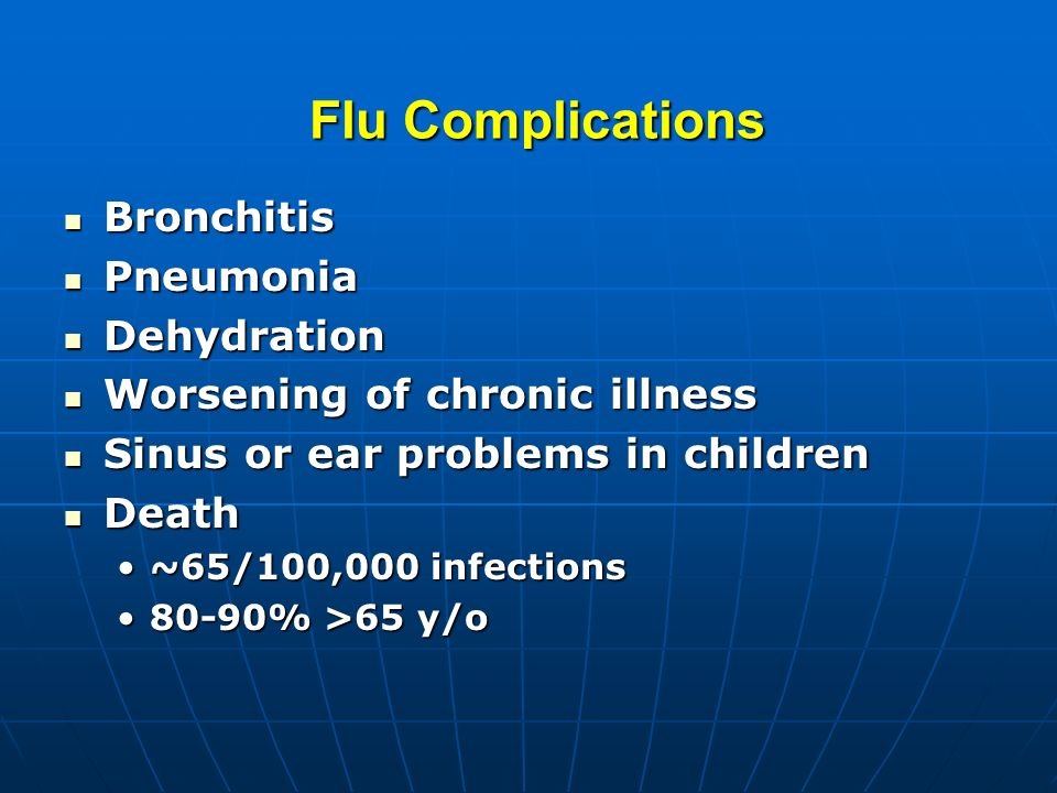Flu Complications Bronchitis Bronchitis Pneumonia Pneumonia Dehydration Dehydration Worsening of chronic illness Worsening of chronic illness Sinus or ear problems in children Sinus or ear problems in children Death Death ~65/100,000 infections~65/100,000 infections 80-90% >65 y/o80-90% >65 y/o