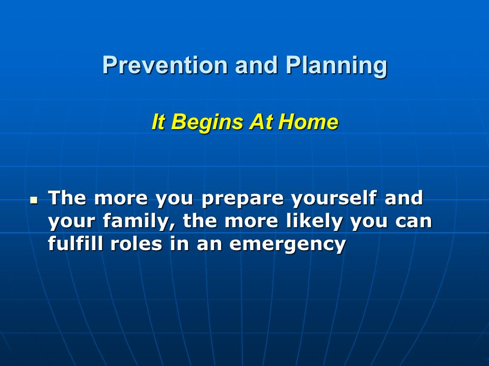 Prevention and Planning It Begins At Home The more you prepare yourself and your family, the more likely you can fulfill roles in an emergency The more you prepare yourself and your family, the more likely you can fulfill roles in an emergency
