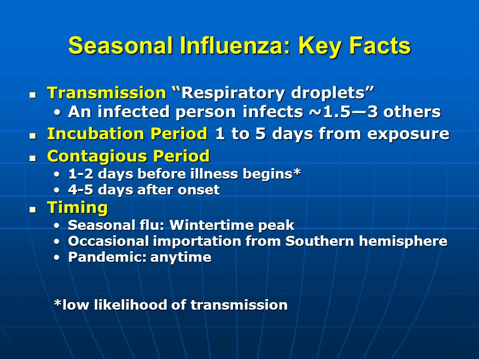 Seasonal Influenza: Key Facts Transmission Respiratory droplets Transmission Respiratory droplets An infected person infects ~1.53 othersAn infected person infects ~1.53 others Incubation Period 1 to 5 days from exposure Incubation Period 1 to 5 days from exposure Contagious Period Contagious Period 1-2 days before illness begins*1-2 days before illness begins* 4-5 days after onset4-5 days after onset Timing Timing Seasonal flu: Wintertime peakSeasonal flu: Wintertime peak Occasional importation from Southern hemisphereOccasional importation from Southern hemisphere Pandemic: anytimePandemic: anytime *low likelihood of transmission