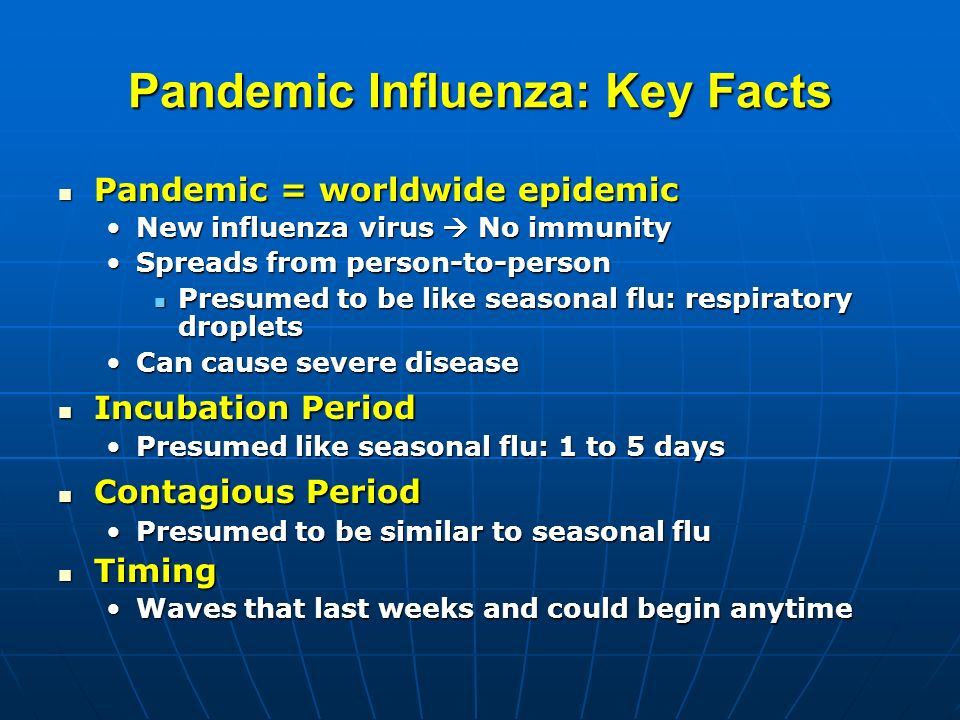 Pandemic Influenza: Key Facts Pandemic = worldwide epidemic Pandemic = worldwide epidemic New influenza virus No immunityNew influenza virus No immunity Spreads from person-to-personSpreads from person-to-person Presumed to be like seasonal flu: respiratory droplets Presumed to be like seasonal flu: respiratory droplets Can cause severe diseaseCan cause severe disease Incubation Period Incubation Period Presumed like seasonal flu: 1 to 5 daysPresumed like seasonal flu: 1 to 5 days Contagious Period Contagious Period Presumed to be similar to seasonal fluPresumed to be similar to seasonal flu Timing Timing Waves that last weeks and could begin anytimeWaves that last weeks and could begin anytime